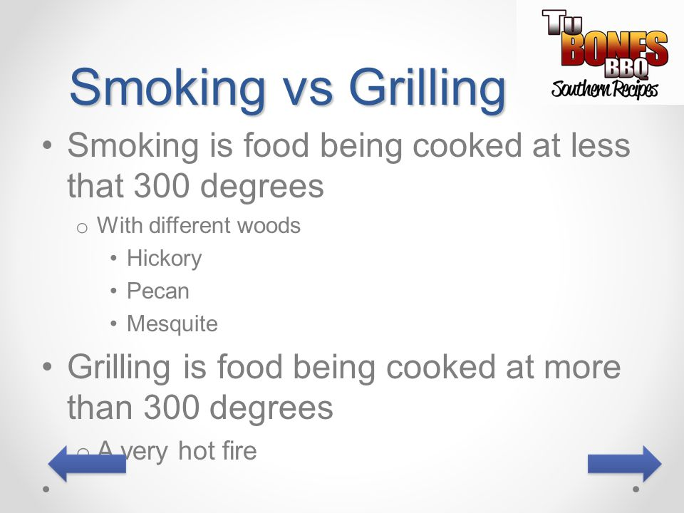 Smoking vs Grilling Smoking is food being cooked at less that 300 degrees. With different woods. Hickory.