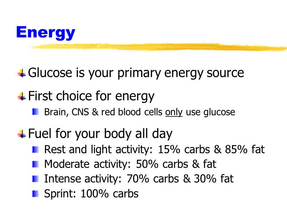 Energy Glucose is your primary energy source First choice for energy