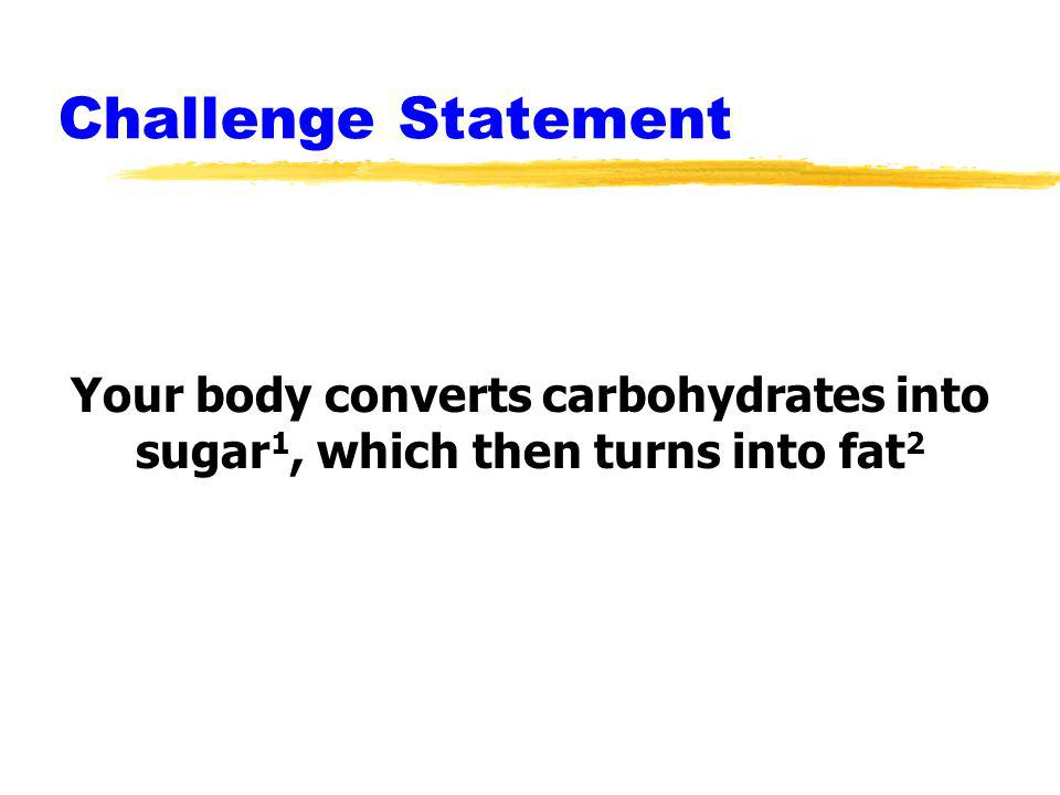 Challenge Statement Your body converts carbohydrates into sugar1, which then turns into fat2