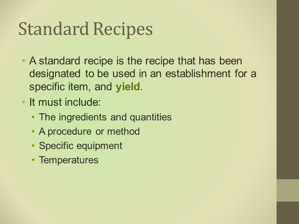 Standard Recipes A standard recipe is the recipe that has been designated to be used in an establishment for a specific item, and yield.