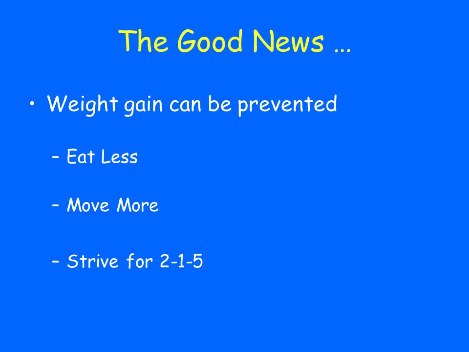 The Good News … Weight gain can be prevented Eat Less Move More