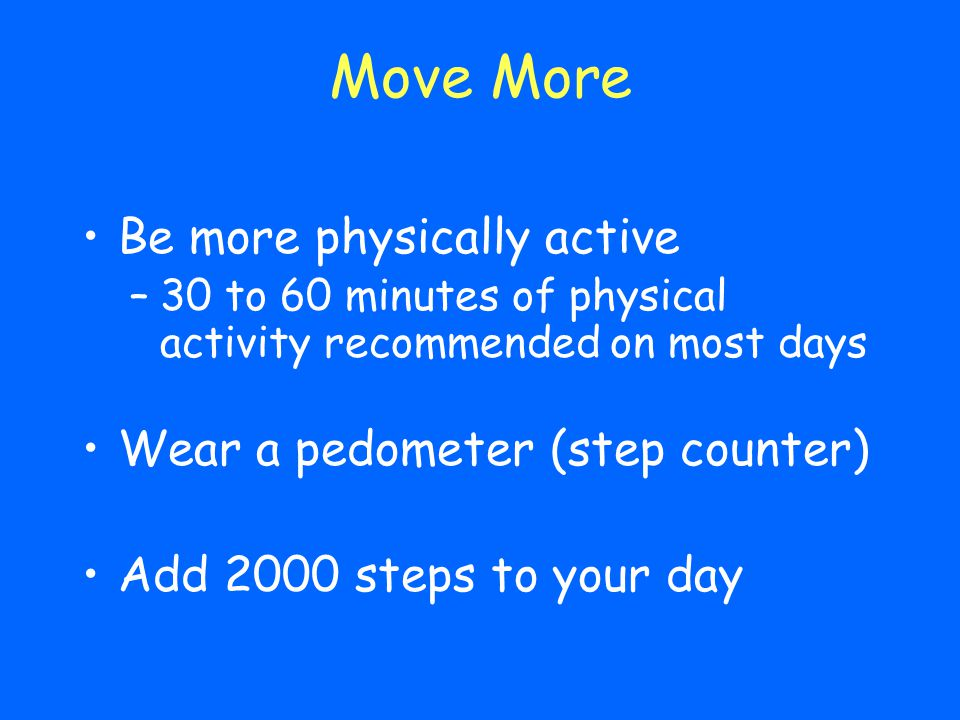 Move More Be more physically active Wear a pedometer (step counter)