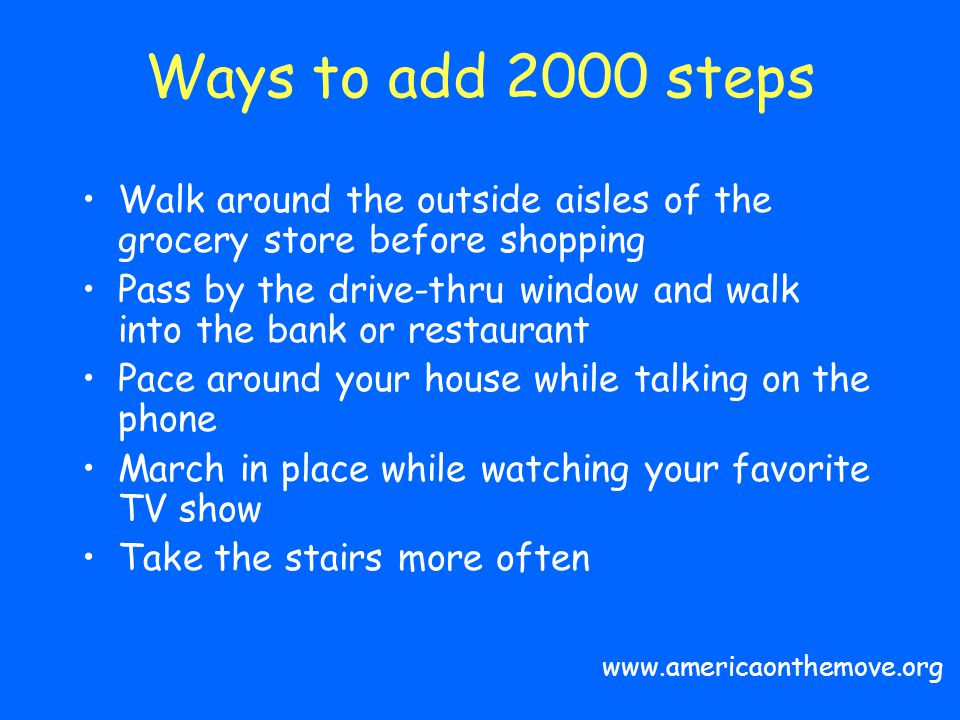 Ways to add 2000 steps Walk around the outside aisles of the grocery store before shopping.