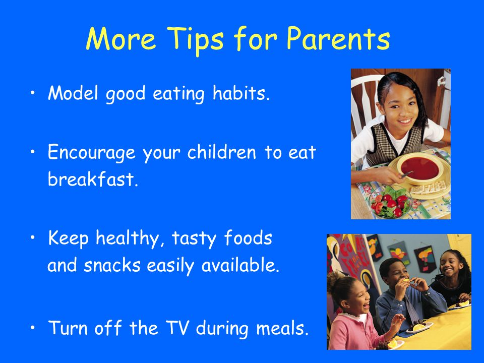 More Tips for Parents Model good eating habits.