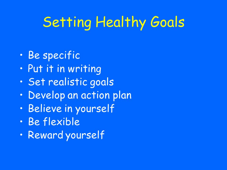 Setting Healthy Goals Be specific Put it in writing