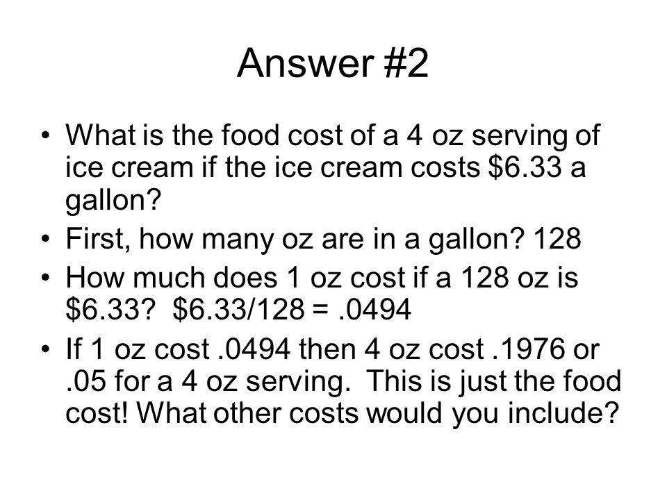 Answer #2 What is the food cost of a 4 oz serving of ice cream if the ice cream costs $6.33 a gallon