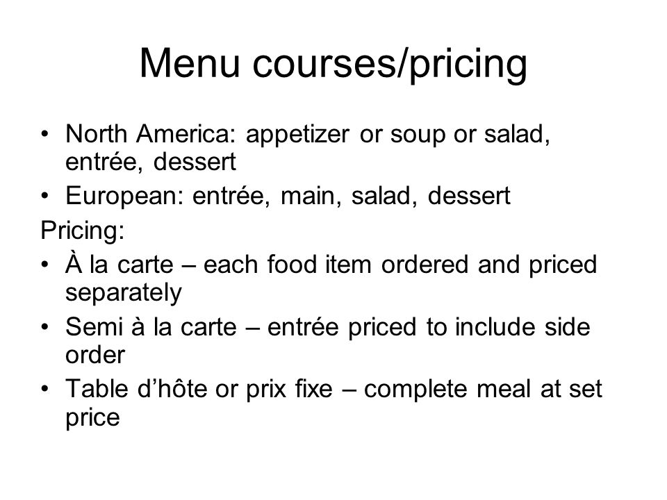 Menu courses/pricing North America: appetizer or soup or salad, entrée, dessert. European: entrée, main, salad, dessert.