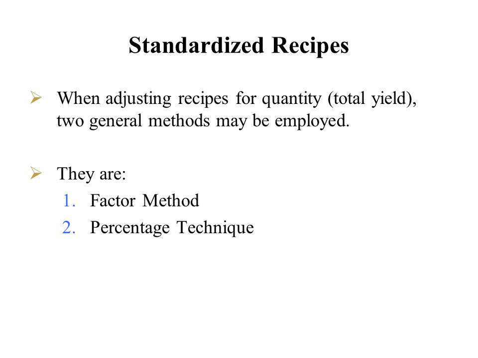 Standardized Recipes When adjusting recipes for quantity (total yield), two general methods may be employed.