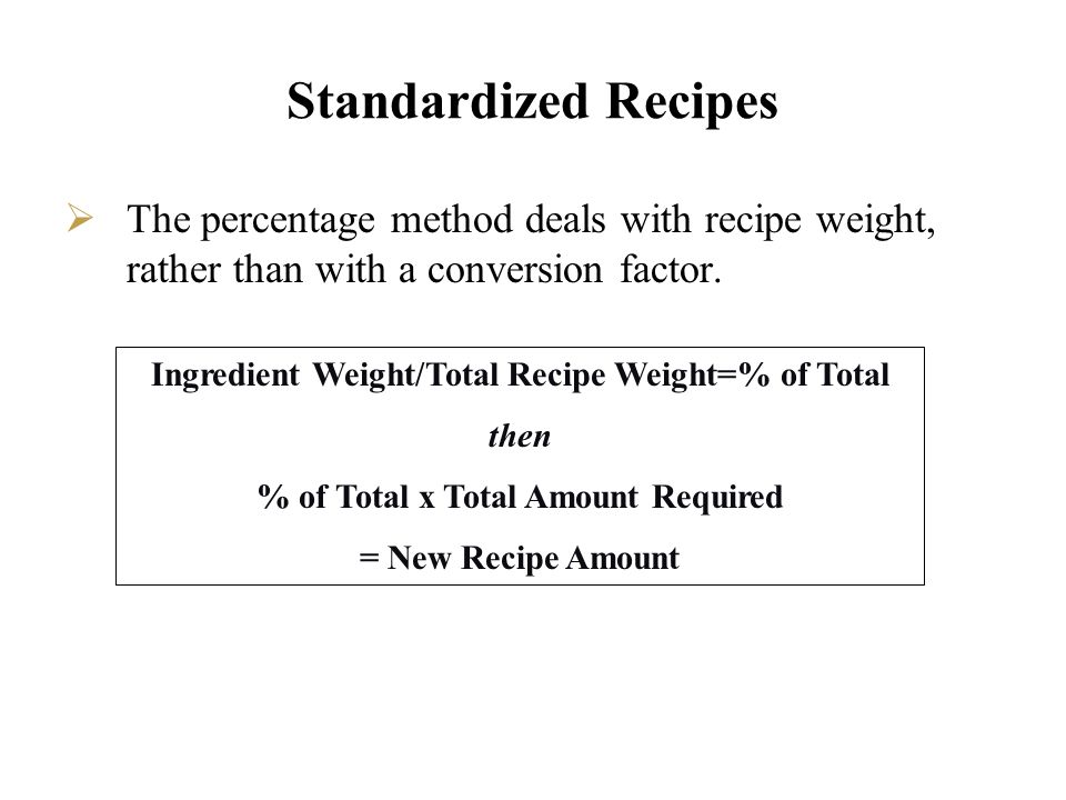 Standardized Recipes The percentage method deals with recipe weight, rather than with a conversion factor.