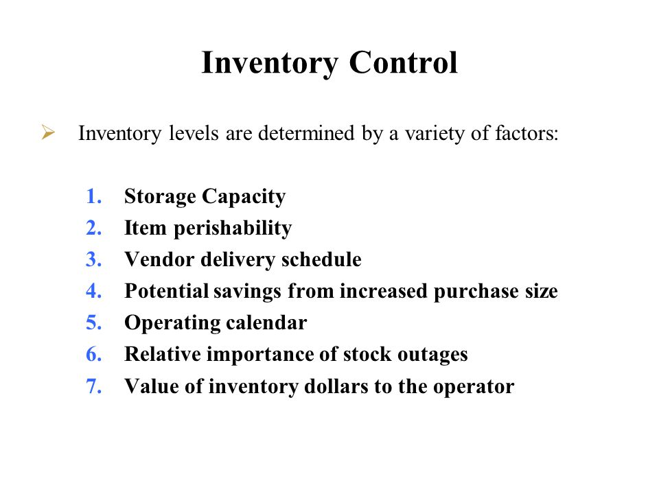 Inventory Control Inventory levels are determined by a variety of factors: Storage Capacity. Item perishability.