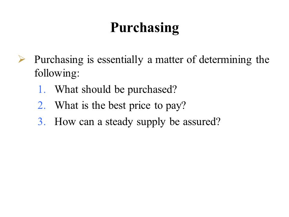 Purchasing Purchasing is essentially a matter of determining the following: What should be purchased