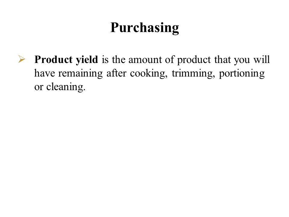 Purchasing Product yield is the amount of product that you will have remaining after cooking, trimming, portioning or cleaning.