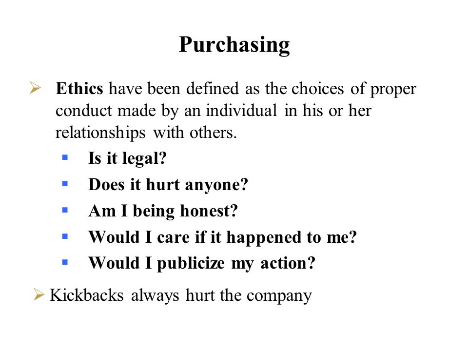 Purchasing Ethics have been defined as the choices of proper conduct made by an individual in his or her relationships with others.