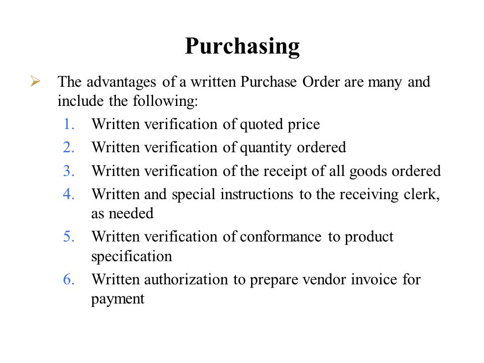 Purchasing The advantages of a written Purchase Order are many and include the following: Written verification of quoted price.