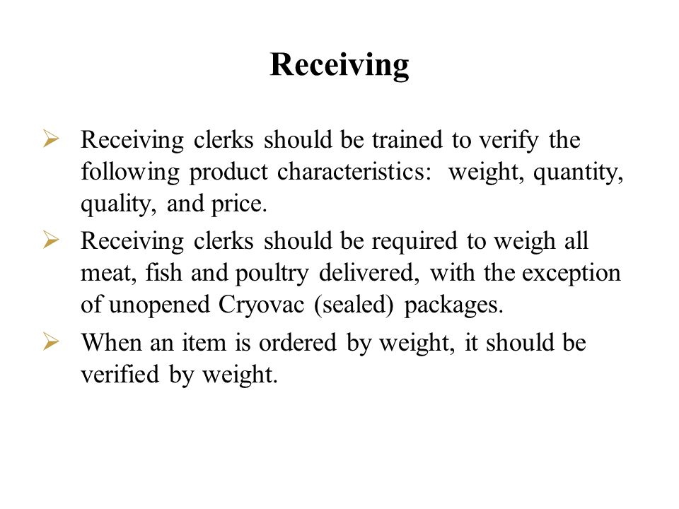Receiving Receiving clerks should be trained to verify the following product characteristics: weight, quantity, quality, and price.