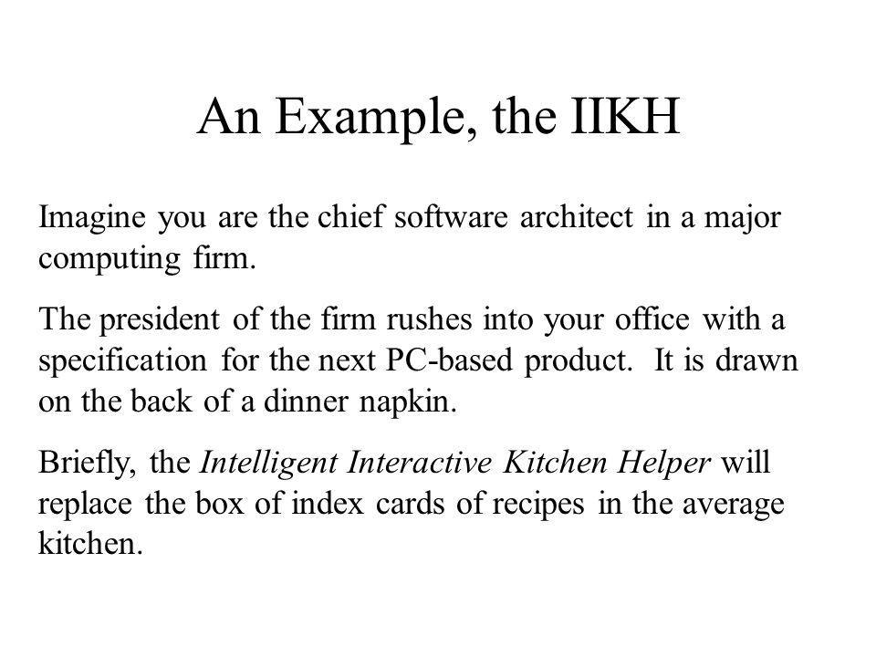 An Example, the IIKH Imagine you are the chief software architect in a major computing firm.