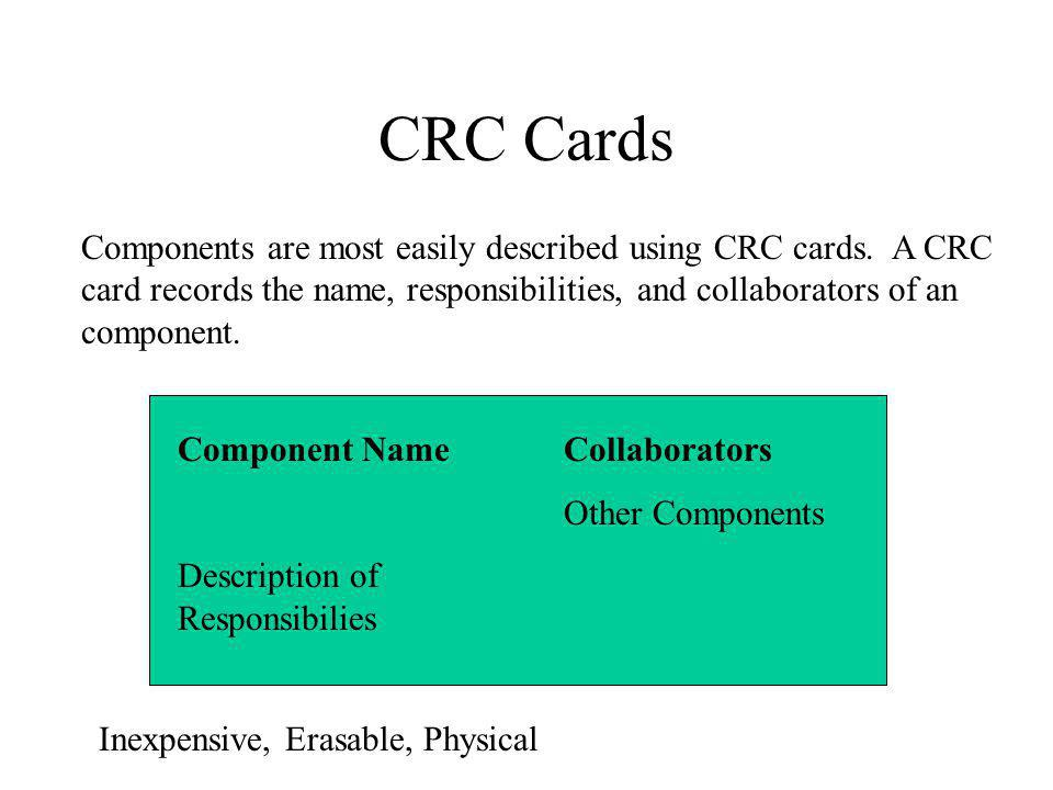 CRC Cards Components are most easily described using CRC cards. A CRC card records the name, responsibilities, and collaborators of an component.