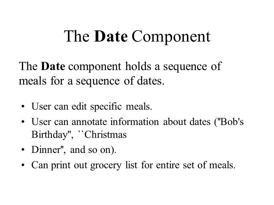 The Date Component The Date component holds a sequence of meals for a sequence of dates. User can edit specific meals.