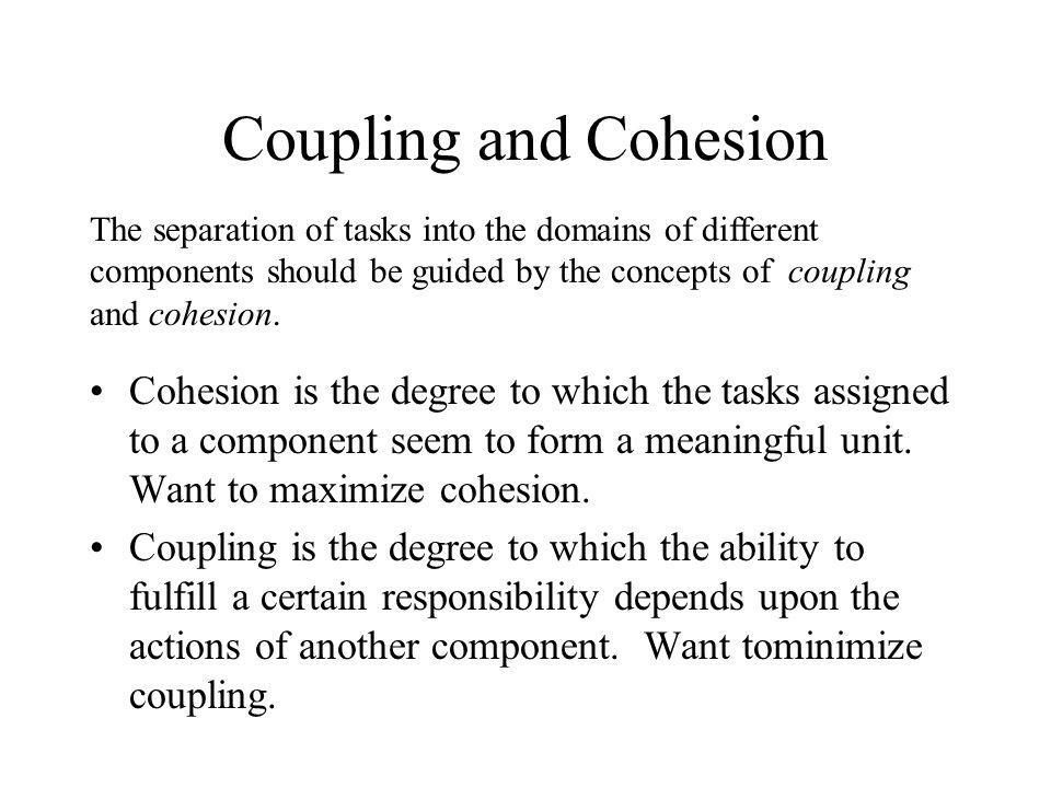 Coupling and Cohesion The separation of tasks into the domains of different components should be guided by the concepts of coupling and cohesion.