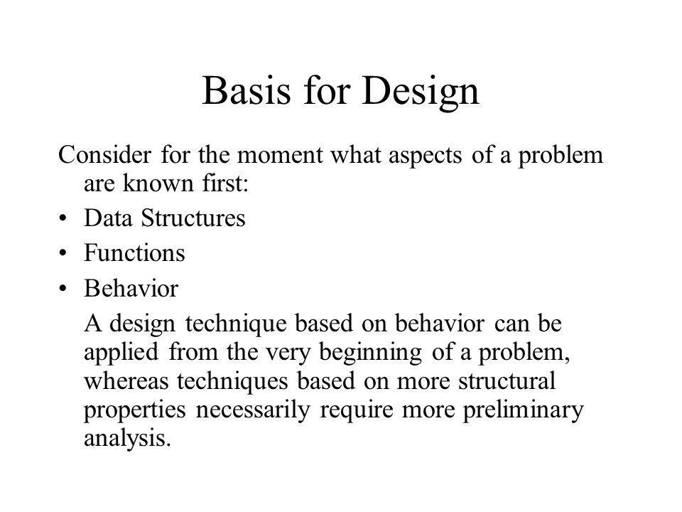 Basis for Design Consider for the moment what aspects of a problem are known first: Data Structures.