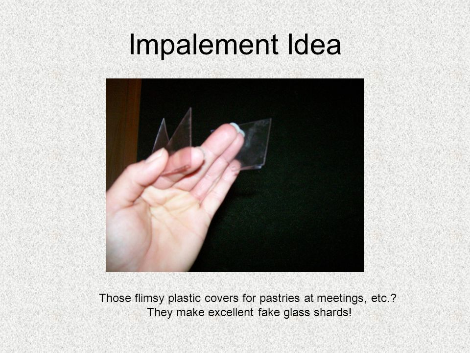 Impalement Idea Those flimsy plastic covers for pastries at meetings, etc..