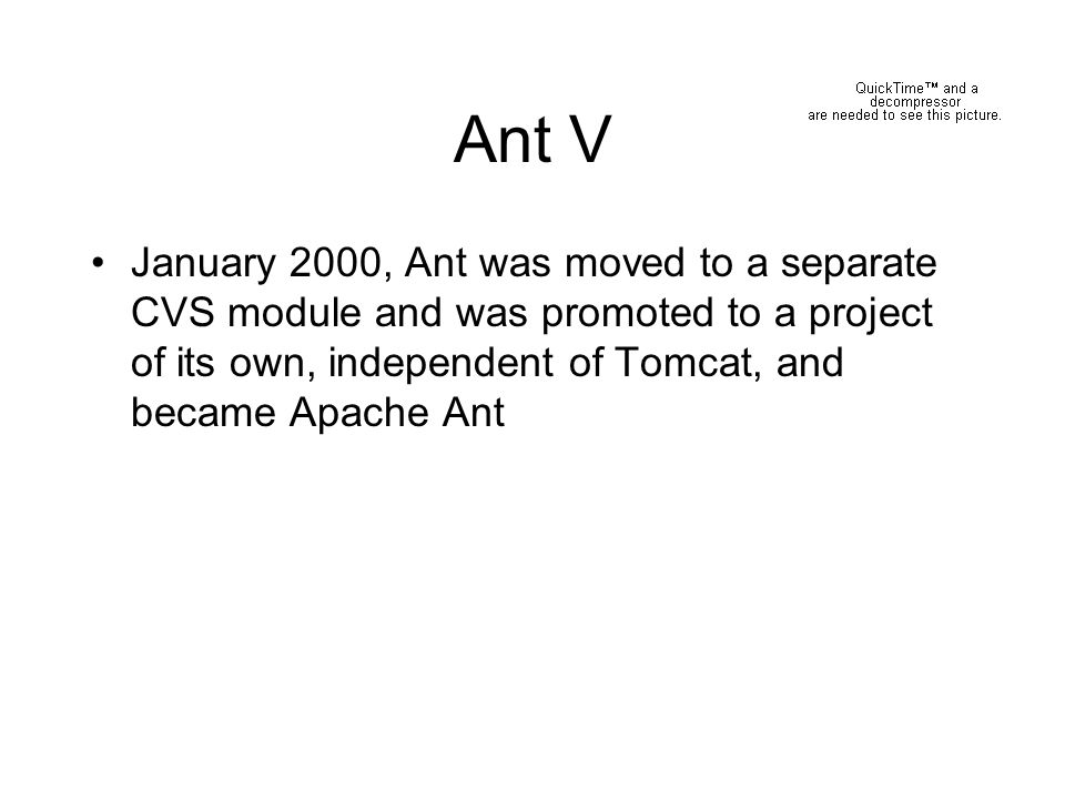 Ant V January 2000, Ant was moved to a separate CVS module and was promoted to a project of its own, independent of Tomcat, and became Apache Ant.