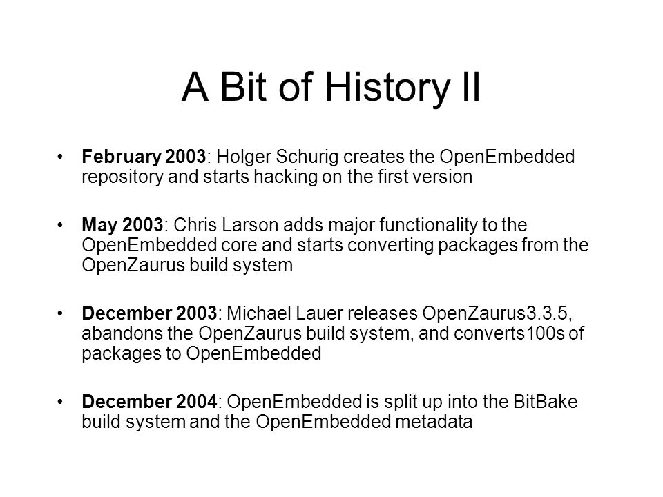 A Bit of History II February 2003: Holger Schurig creates the OpenEmbedded repository and starts hacking on the first version.