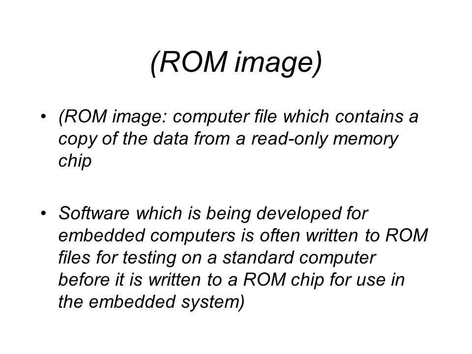 (ROM image) (ROM image: computer file which contains a copy of the data from a read-only memory chip.