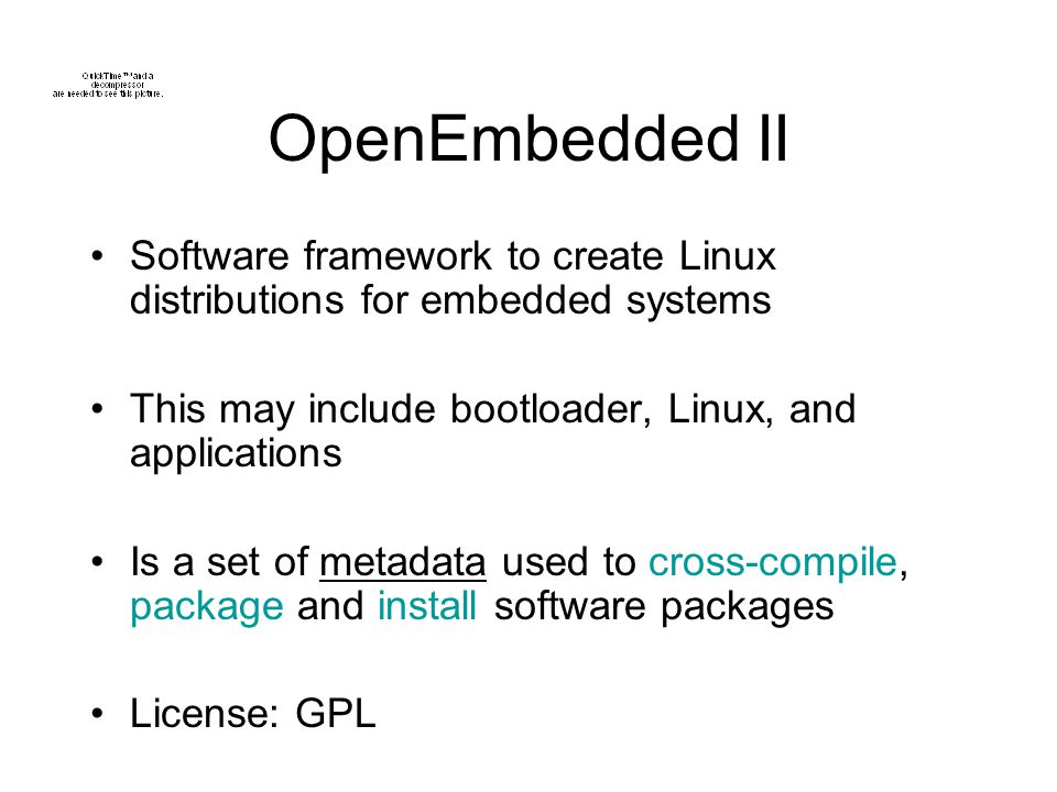 OpenEmbedded II Software framework to create Linux distributions for embedded systems. This may include bootloader, Linux, and applications.