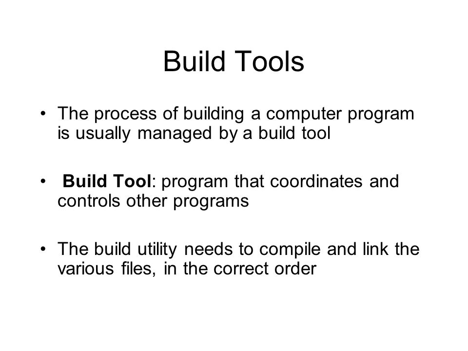 Build Tools The process of building a computer program is usually managed by a build tool.
