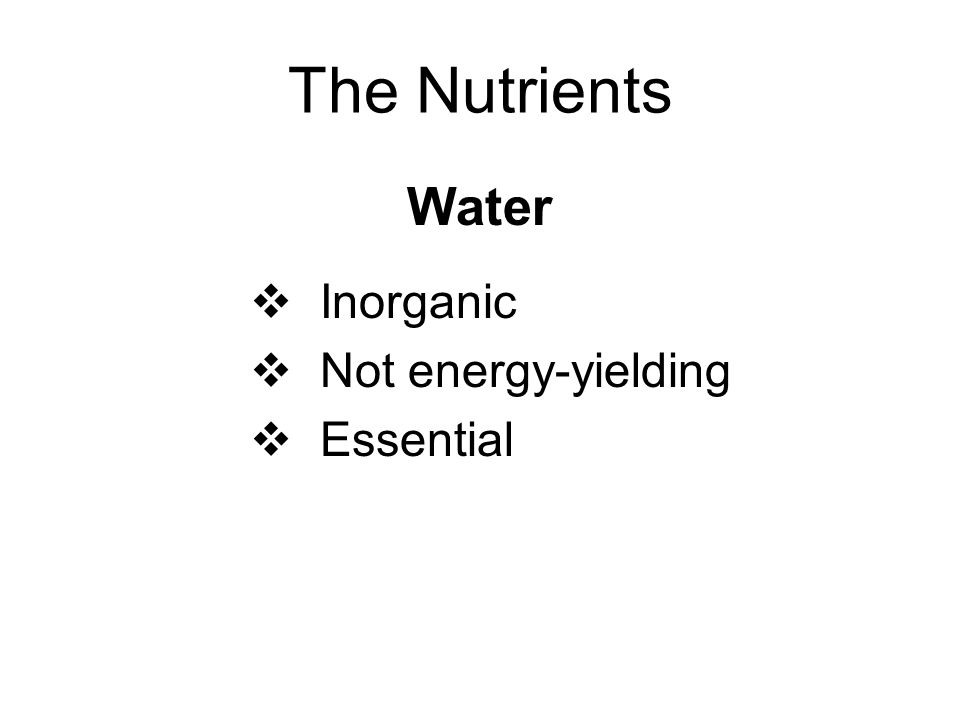 The Nutrients Water Inorganic Not energy-yielding Essential