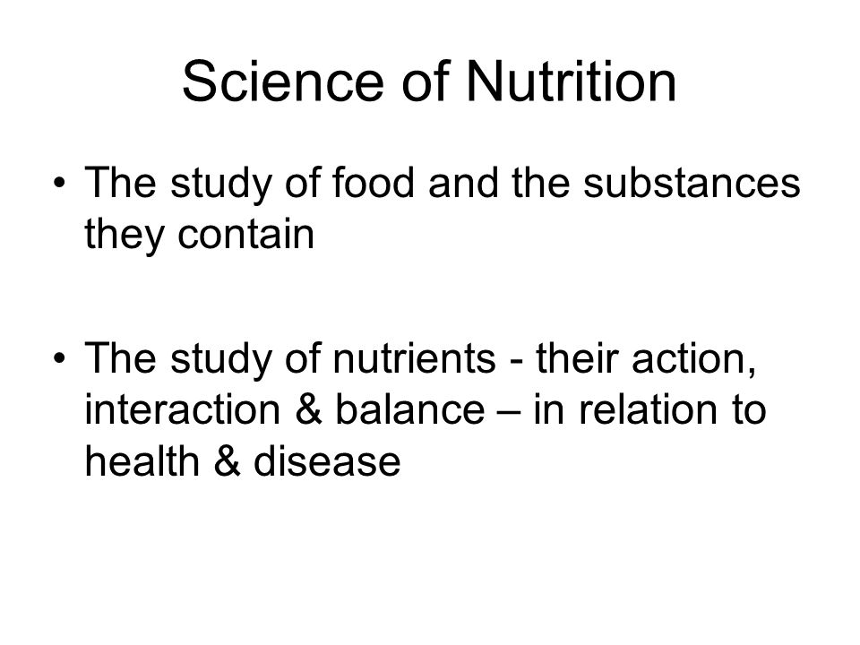 Science of Nutrition The study of food and the substances they contain