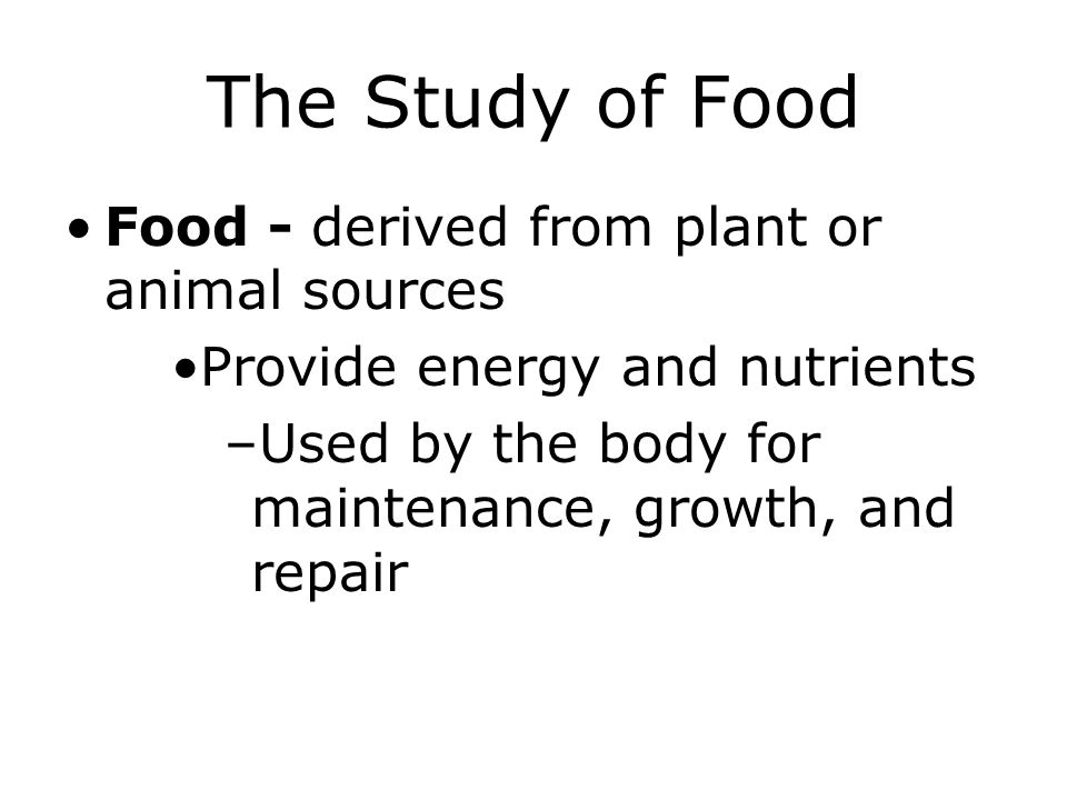 The Study of Food Food - derived from plant or animal sources