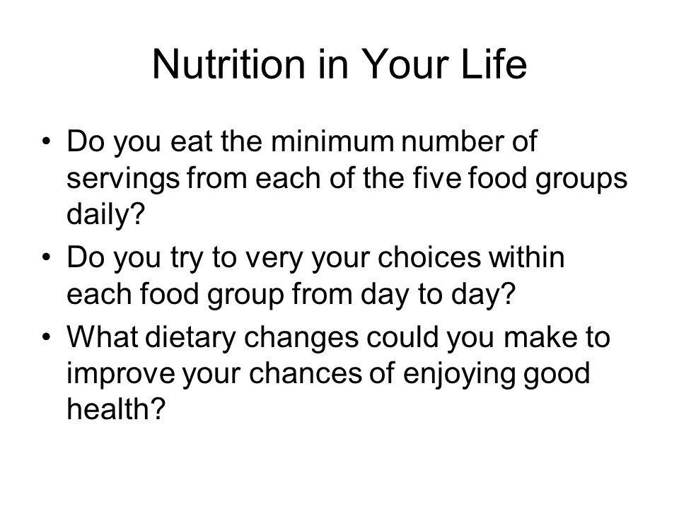 Nutrition in Your Life Do you eat the minimum number of servings from each of the five food groups daily