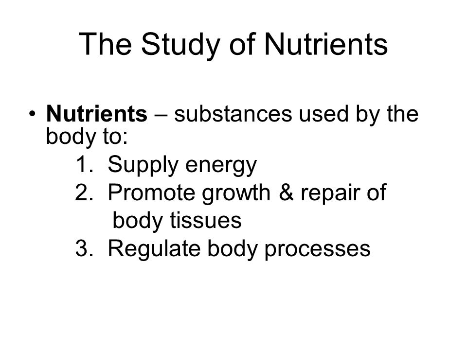 The Study of Nutrients Nutrients – substances used by the body to: