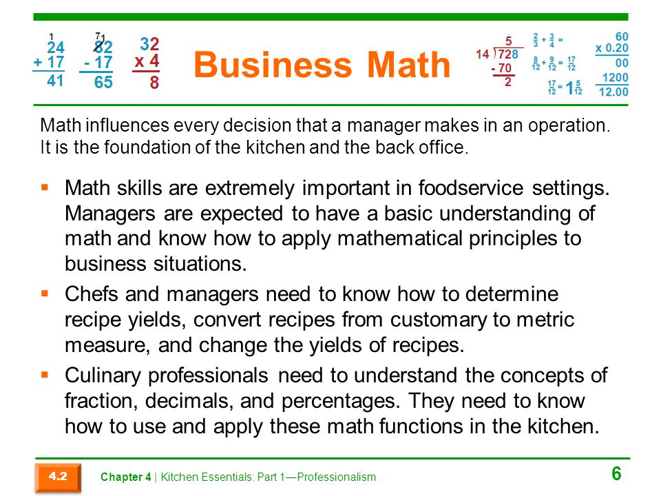 Business Math Math influences every decision that a manager makes in an operation. It is the foundation of the kitchen and the back office.