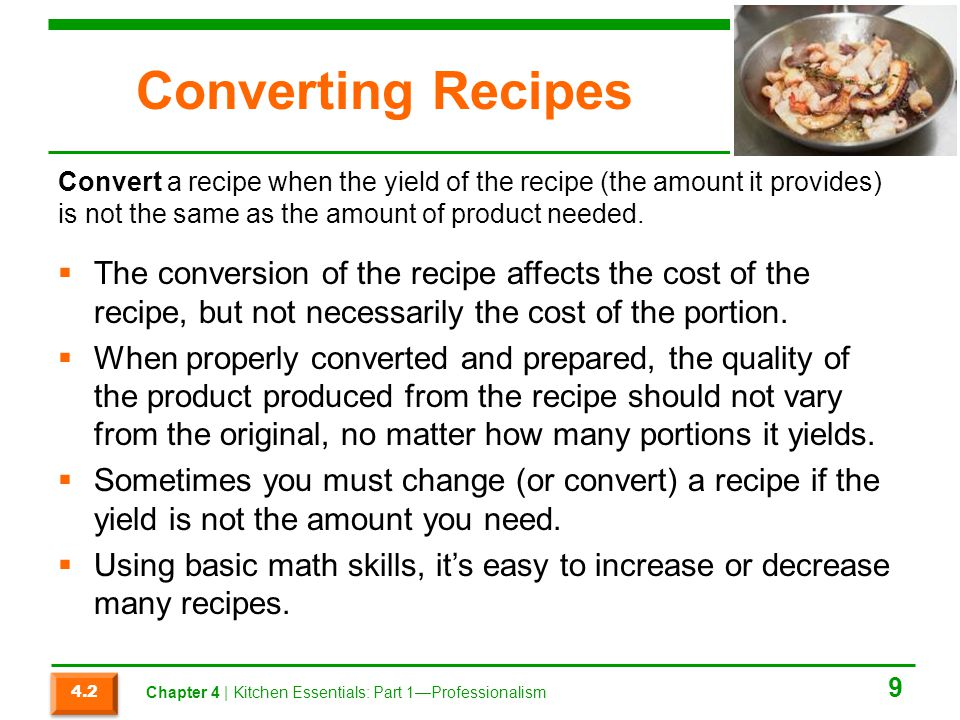 Converting Recipes Convert a recipe when the yield of the recipe (the amount it provides) is not the same as the amount of product needed.