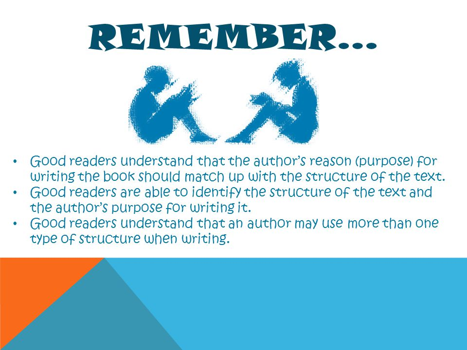 Remember… Good readers understand that the author's reason (purpose) for writing the book should match up with the structure of the text.