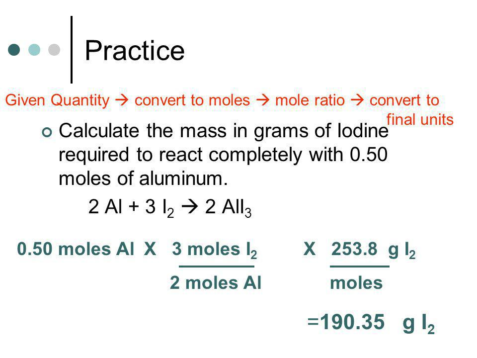 Practice Given Quantity  convert to moles  mole ratio  convert to final units.