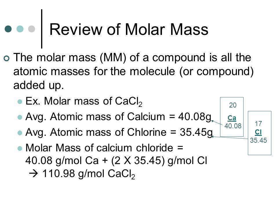 Review of Molar Mass The molar mass (MM) of a compound is all the atomic masses for the molecule (or compound) added up.