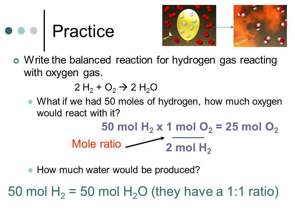 Practice 50 mol H2 = 50 mol H2O (they have a 1:1 ratio)