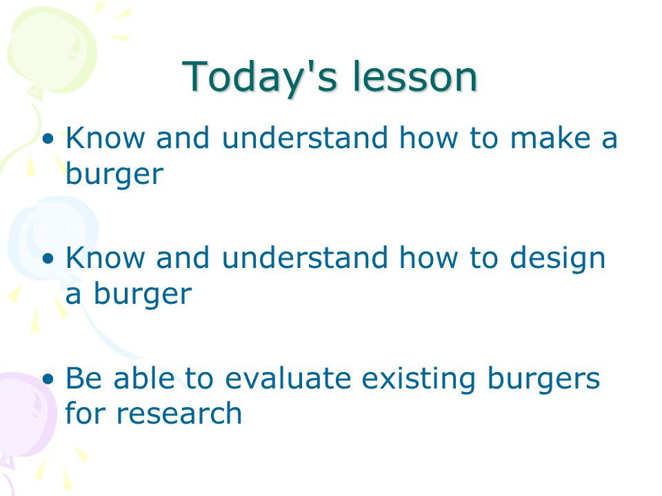 Today s lesson Know and understand how to make a burger