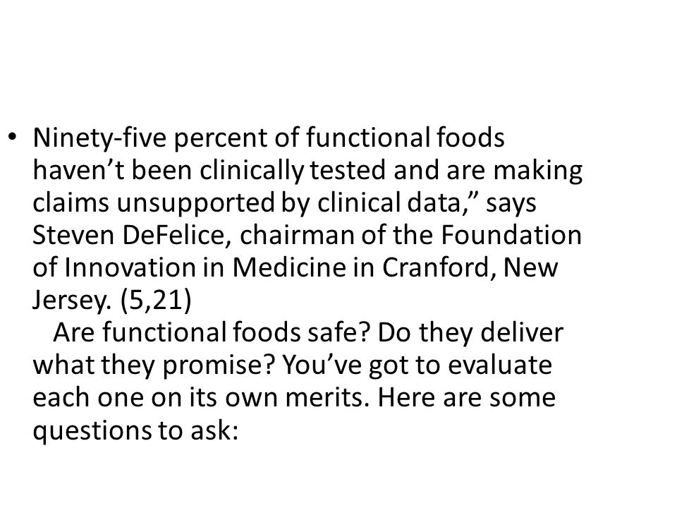 Ninety-five percent of functional foods haven't been clinically tested and are making claims unsupported by clinical data, says Steven DeFelice, chairman of the Foundation of Innovation in Medicine in Cranford, New Jersey. (5,21) Are functional foods safe Do they deliver what they promise You've got to evaluate each one on its own merits. Here are some questions to ask: