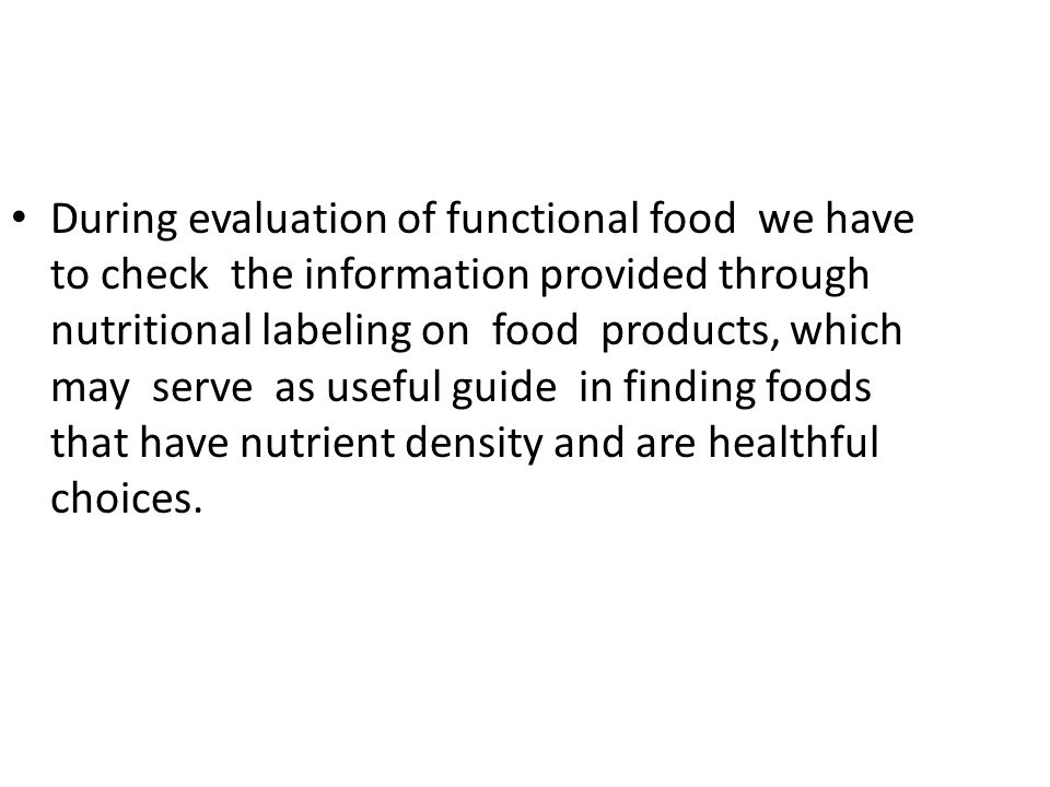During evaluation of functional food we have to check the information provided through nutritional labeling on food products, which may serve as useful guide in finding foods that have nutrient density and are healthful choices.