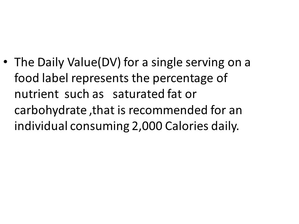 The Daily Value(DV) for a single serving on a food label represents the percentage of nutrient such as saturated fat or carbohydrate ,that is recommended for an individual consuming 2,000 Calories daily.