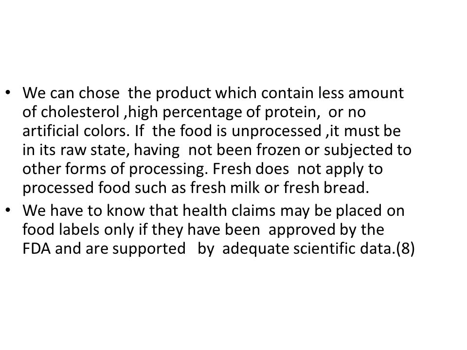 We can chose the product which contain less amount of cholesterol ,high percentage of protein, or no artificial colors. If the food is unprocessed ,it must be in its raw state, having not been frozen or subjected to other forms of processing. Fresh does not apply to processed food such as fresh milk or fresh bread.