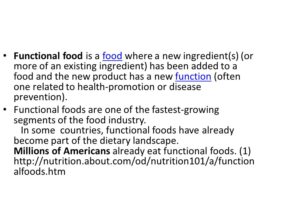 Functional food is a food where a new ingredient(s) (or more of an existing ingredient) has been added to a food and the new product has a new function (often one related to health-promotion or disease prevention).