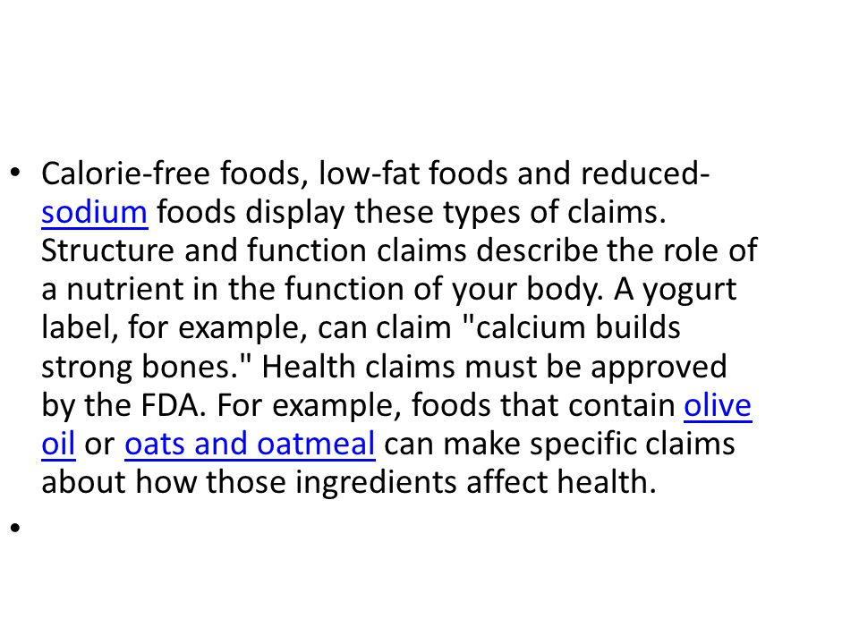 Calorie-free foods, low-fat foods and reduced-sodium foods display these types of claims. Structure and function claims describe the role of a nutrient in the function of your body. A yogurt label, for example, can claim calcium builds strong bones. Health claims must be approved by the FDA. For example, foods that contain olive oil or oats and oatmeal can make specific claims about how those ingredients affect health.