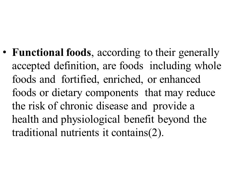 Functional foods, according to their generally accepted definition, are foods including whole foods and fortified, enriched, or enhanced foods or dietary components that may reduce the risk of chronic disease and provide a health and physiological benefit beyond the traditional nutrients it contains(2).
