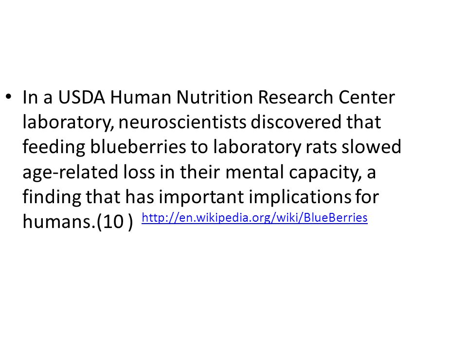 In a USDA Human Nutrition Research Center laboratory, neuroscientists discovered that feeding blueberries to laboratory rats slowed age-related loss in their mental capacity, a finding that has important implications for humans.(10 ) http://en.wikipedia.org/wiki/BlueBerries